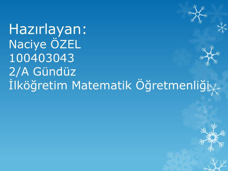 Hazırlayan: Naciye ÖZEL 100403043 2/A Gündüz İlköğretim Matematik Öğretmenliği