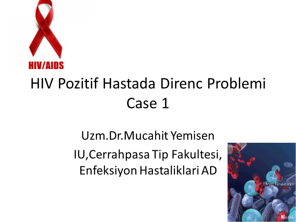 HIV Pozitif Hastada Direnc Problemi Case 1 Uzm.Dr.Mucahit Yemisen IU,Cerrahpasa Tip Fakultesi, Enfeksiyon Hastaliklari AD