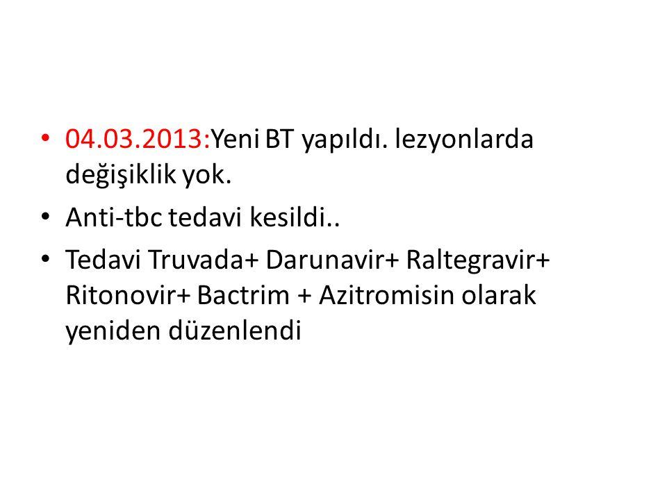 04.03.2013:Yeni BT yapıldı. lezyonlarda değişiklik yok. Anti-tbc tedavi kesildi.. Tedavi Truvada+ Darunavir+ Raltegravir+ Ritonovir+ Bactrim + Azitrom