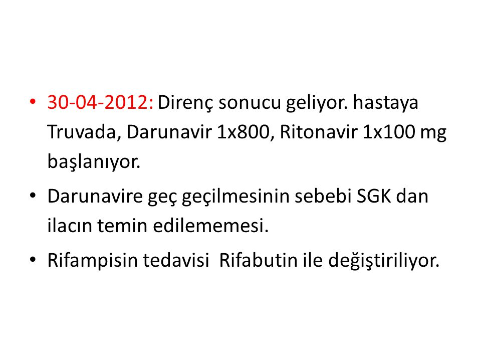 30-04-2012: Direnç sonucu geliyor. hastaya Truvada, Darunavir 1x800, Ritonavir 1x100 mg başlanıyor. Darunavire geç geçilmesinin sebebi SGK dan ilacın