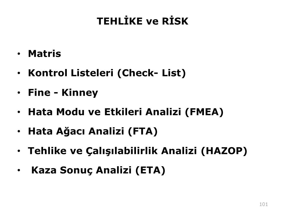 TEHLİKE ve RİSK Matris Kontrol Listeleri (Check- List) Fine - Kinney Hata Modu ve Etkileri Analizi (FMEA) Hata Ağacı Analizi (FTA) Tehlike ve Çalışılabilirlik Analizi (HAZOP) Kaza Sonuç Analizi (ETA) 101