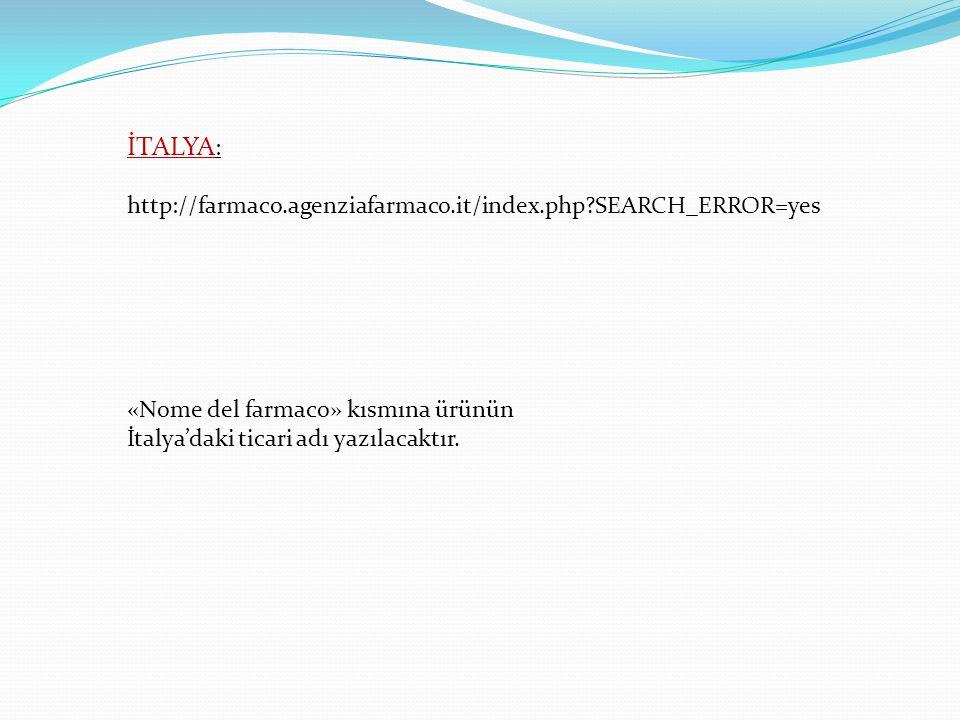İTALYA : http://farmaco.agenziafarmaco.it/index.php?SEARCH_ERROR=yes «Nome del farmaco» kısmına ürünün İtalya'daki ticari adı yazılacaktır.