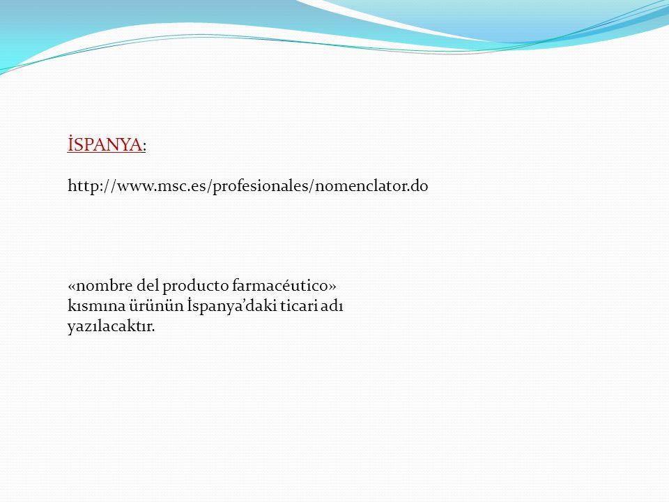 İSPANYA : http://www.msc.es/profesionales/nomenclator.do «nombre del producto farmacéutico» kısmına ürünün İspanya'daki ticari adı yazılacaktır.