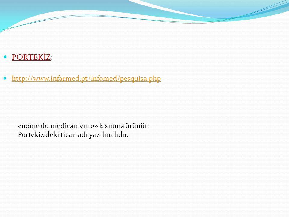 PORTEKİZ : http://www.infarmed.pt/infomed/pesquisa.php «nome do medicamento» kısmına ürünün Portekiz'deki ticari adı yazılmalıdır.