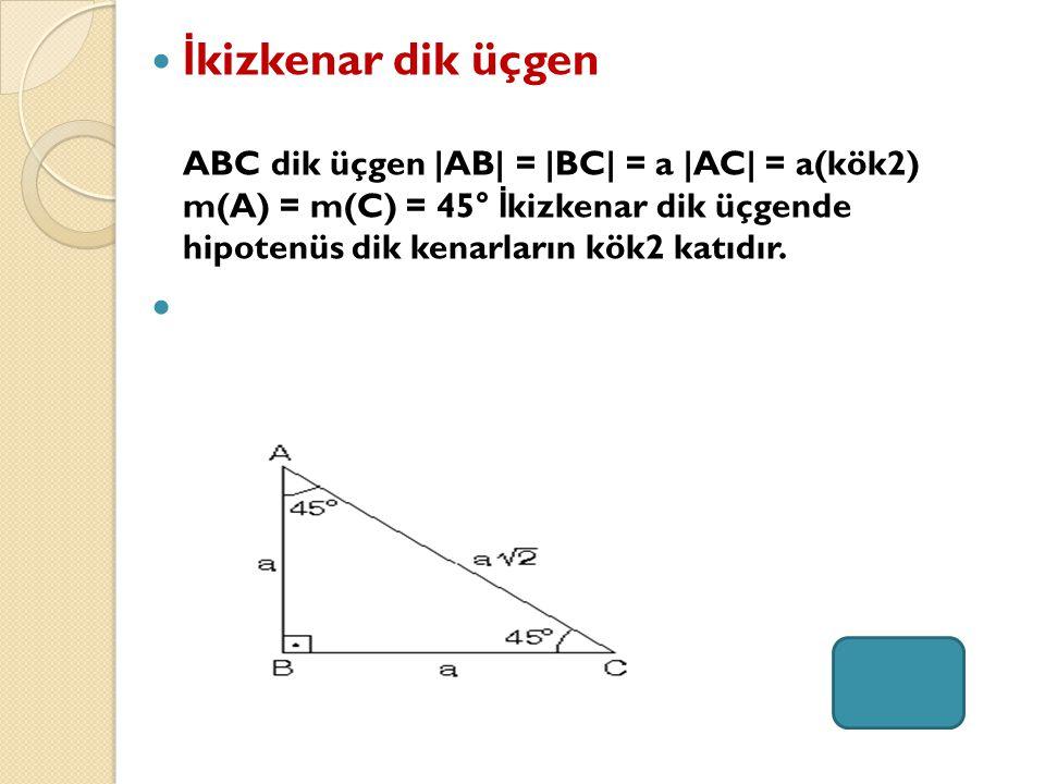 İ kizkenar dik üçgen ABC dik üçgen  AB  =  BC  = a  AC  = a(kök2) m(A) = m(C) = 45° İ kizkenar dik üçgende hipotenüs dik kenarların kök2 katıdır.