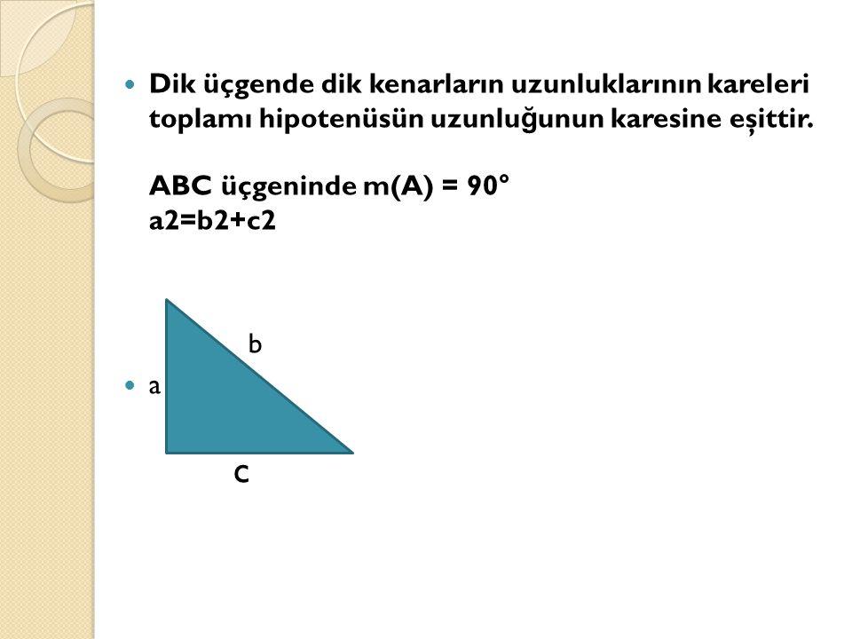 Dik üçgende dik kenarların uzunluklarının kareleri toplamı hipotenüsün uzunlu ğ unun karesine eşittir. ABC üçgeninde m(A) = 90° a2=b2+c2 b a c