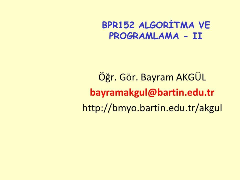BPR152 ALGORİTMA VE PROGRAMLAMA - II Öğr. Gör. Bayram AKGÜL bayramakgul@bartin.edu.tr http://bmyo.bartin.edu.tr/akgul