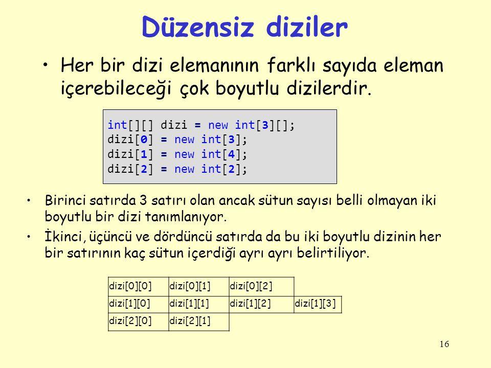 Düzensiz diziler Her bir dizi elemanının farklı sayıda eleman içerebileceği çok boyutlu dizilerdir. 16 int[][] dizi = new int[3][]; dizi[0] = new int[
