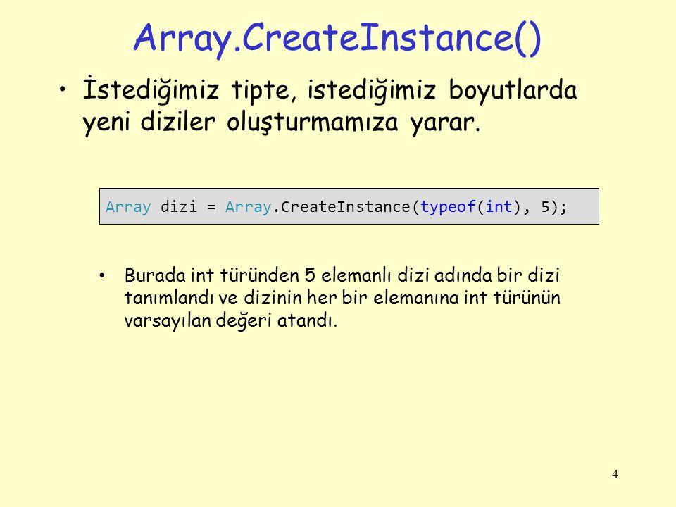 Array.CreateInstance() İstediğimiz tipte, istediğimiz boyutlarda yeni diziler oluşturmamıza yarar. 4 Array dizi = Array.CreateInstance(typeof(int), 5)