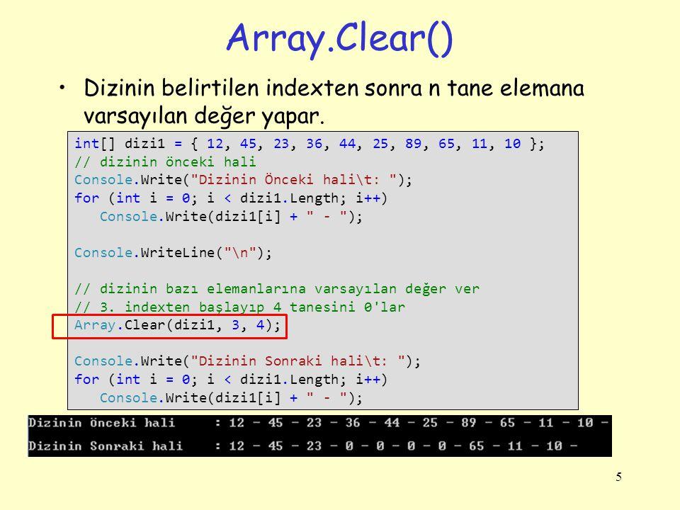 Array.Clear() Dizinin belirtilen indexten sonra n tane elemana varsayılan değer yapar. 5 int[] dizi1 = { 12, 45, 23, 36, 44, 25, 89, 65, 11, 10 }; //