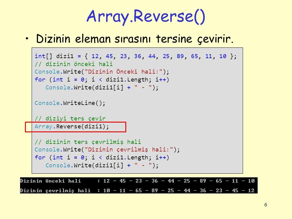 Array.Reverse() Dizinin eleman sırasını tersine çevirir. 6 int[] dizi1 = { 12, 45, 23, 36, 44, 25, 89, 65, 11, 10 }; // dizinin önceki hali Console.Wr
