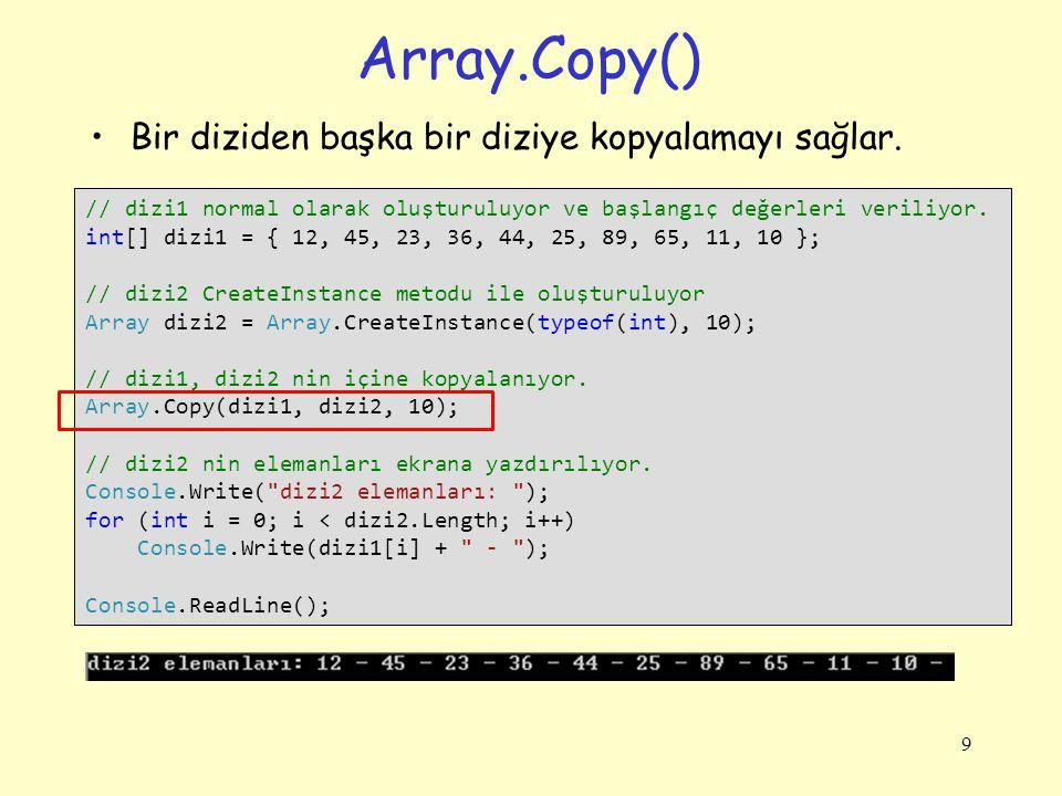 Array.Copy() Bir diziden başka bir diziye kopyalamayı sağlar. 9 // dizi1 normal olarak oluşturuluyor ve başlangıç değerleri veriliyor. int[] dizi1 = {