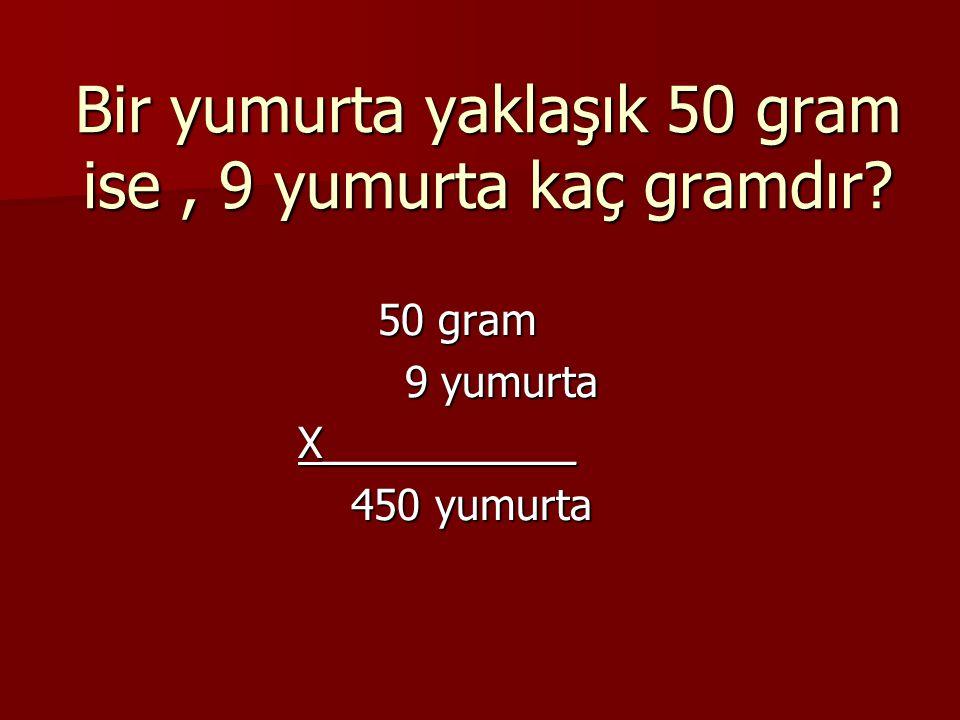 Bir yumurta yaklaşık 50 gram ise, 9 yumurta kaç gramdır? 50 gram 50 gram 9 yumurta 9 yumurta X___________ X___________ 450 yumurta 450 yumurta
