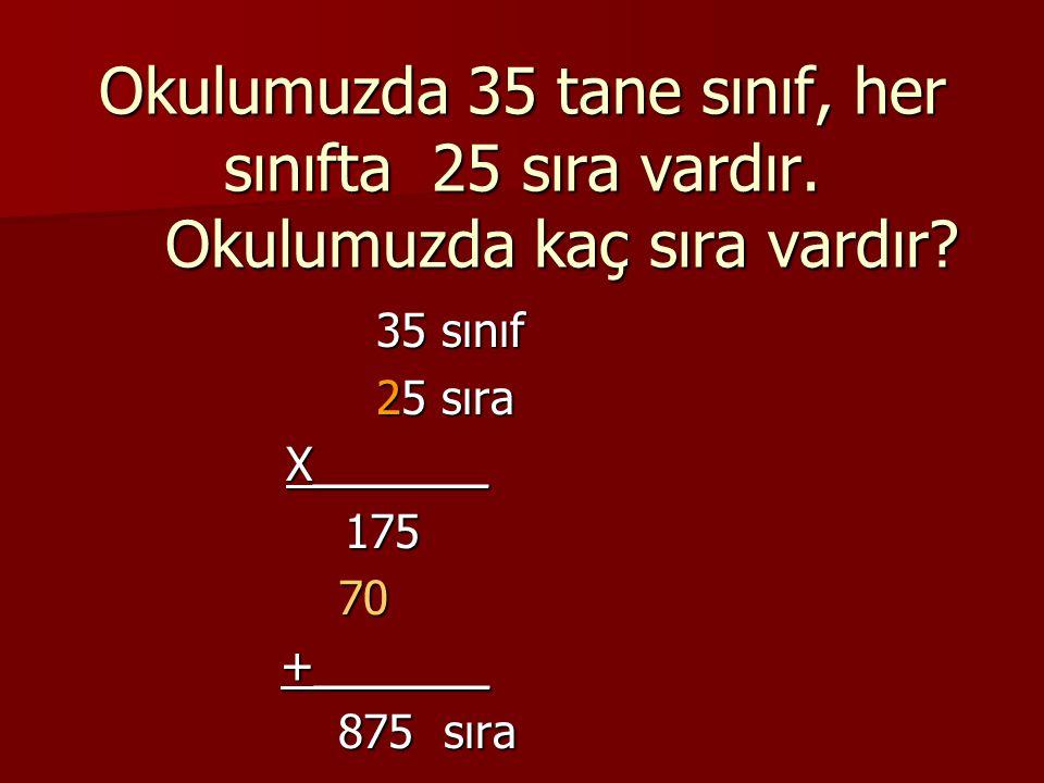 Okulumuzda 35 tane sınıf, her sınıfta 25 sıra vardır. Okulumuzda kaç sıra vardır? 35 sınıf 25 sıra X_______ X_______ 175 175 70 70 +_______ +_______ 8