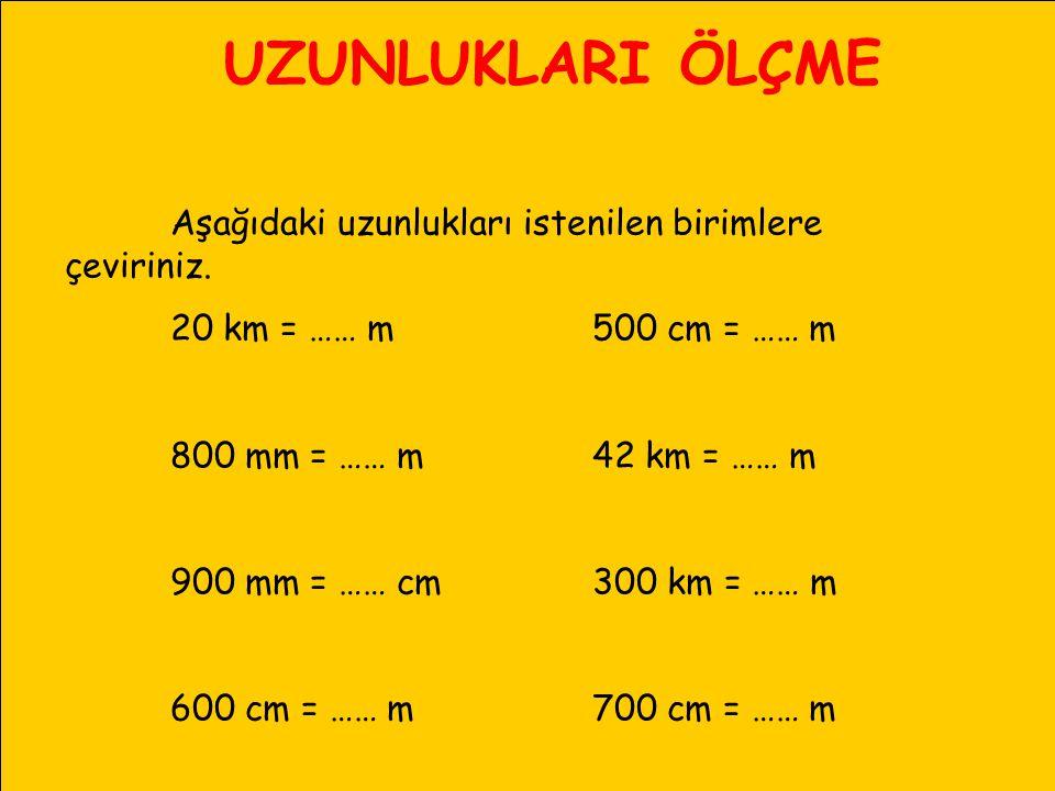 UZUNLUKLARI ÖLÇME Aşağıdaki uzunlukları istenilen birimlere çeviriniz. 20 km = …… m500 cm = …… m 800 mm = …… m42 km = …… m 900 mm = …… cm300 km = …… m