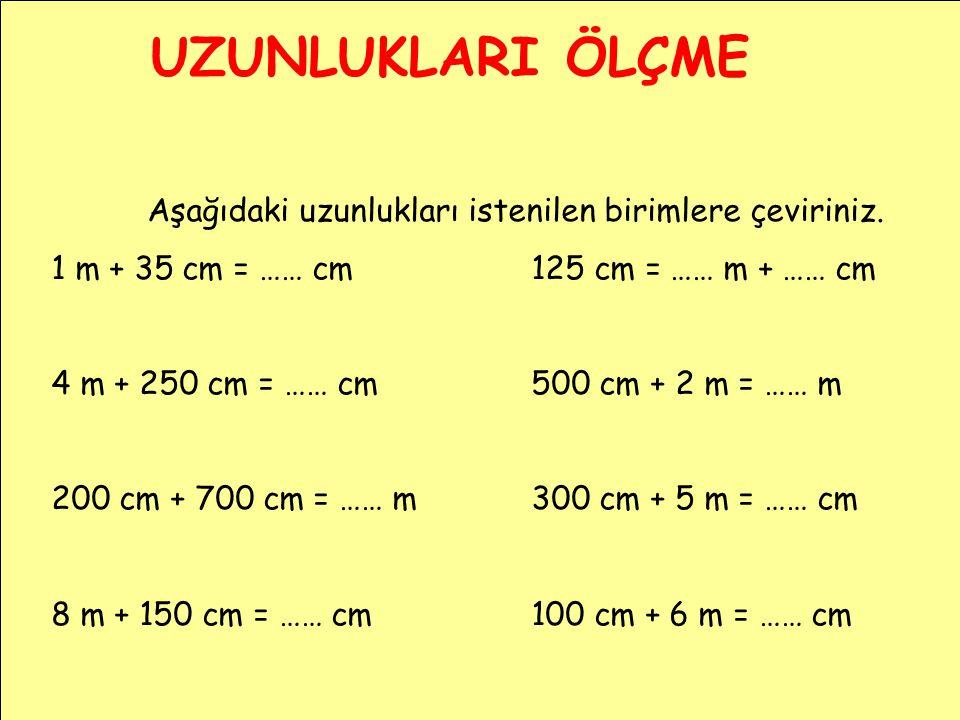 UZUNLUKLARI ÖLÇME Aşağıdaki uzunlukları istenilen birimlere çeviriniz. 1 m + 35 cm = …… cm125 cm = …… m + …… cm 4 m + 250 cm = …… cm500 cm + 2 m = ……