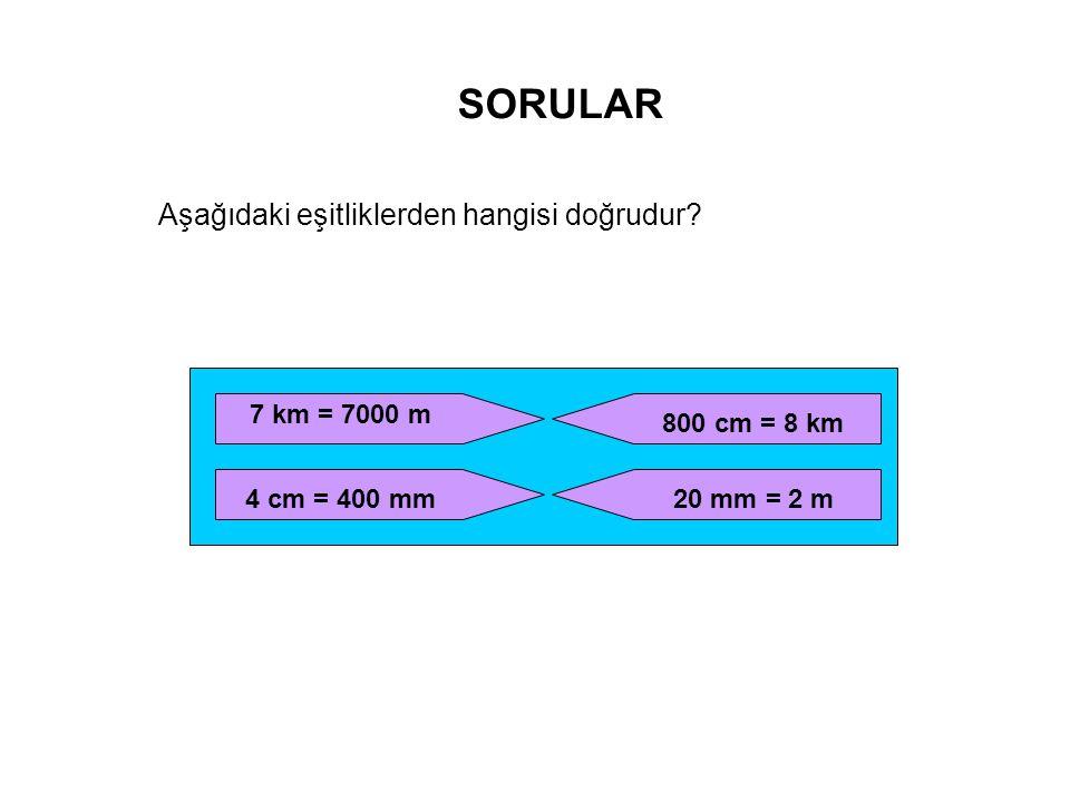 SORULAR Aşağıdaki eşitliklerden hangisi doğrudur? 7 km = 7000 m 4 cm = 400 mm 800 cm = 8 km 20 mm = 2 m