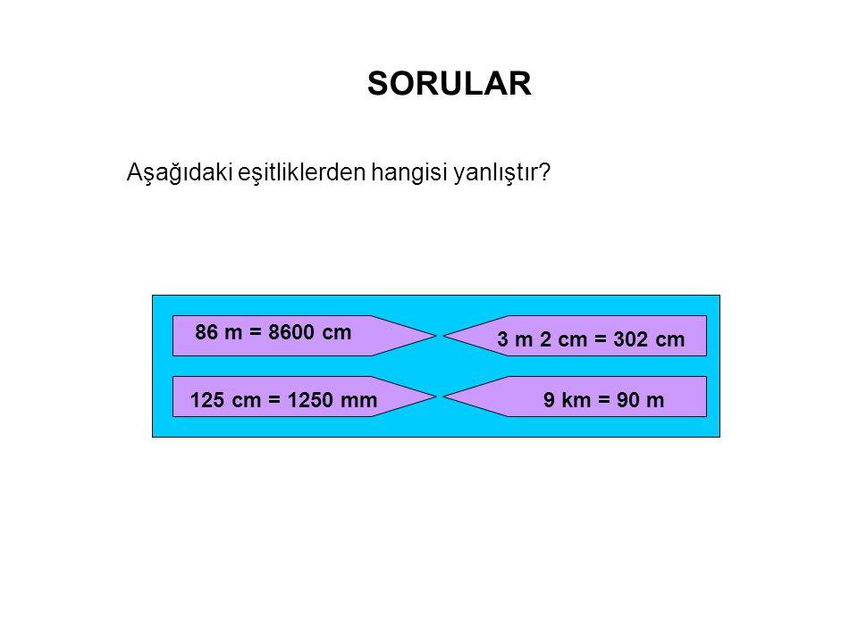 SORULAR Aşağıdaki eşitliklerden hangisi yanlıştır? 86 m = 8600 cm 125 cm = 1250 mm 3 m 2 cm = 302 cm 9 km = 90 m