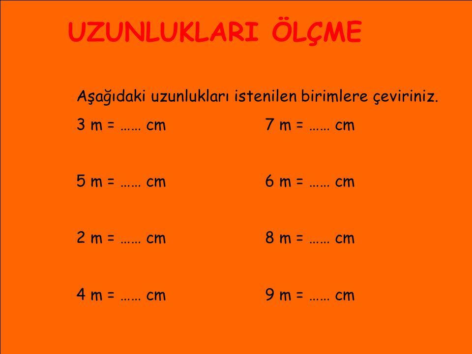 UZUNLUKLARI ÖLÇME Aşağıdaki uzunlukları istenilen birimlere çeviriniz. 3 m = …… cm 7 m = …… cm 5 m = …… cm6 m = …… cm 2 m = …… cm8 m = …… cm 4 m = ……