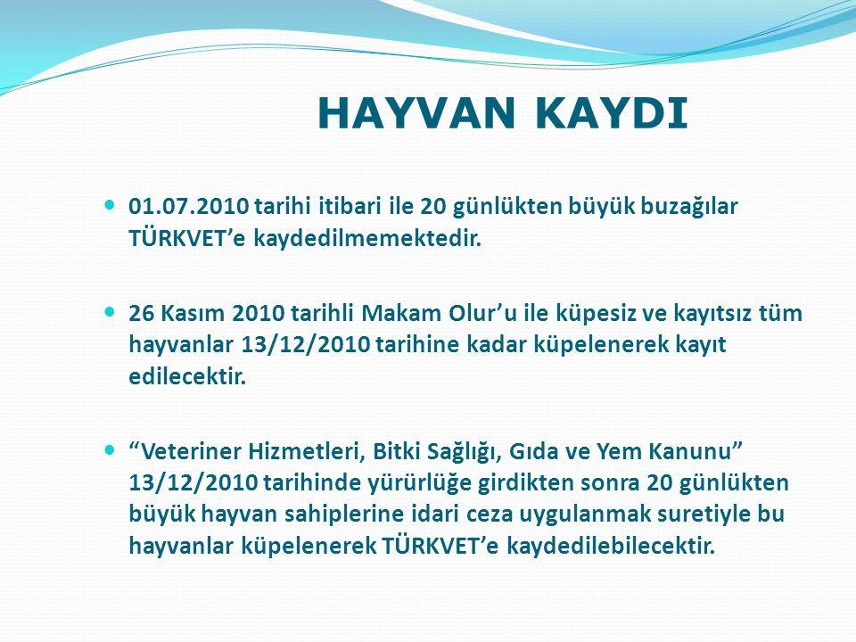 HAYVAN KAYDI 01.07.2010 tarihi itibari ile 20 günlükten büyük buzağılar TÜRKVET'e kaydedilmemektedir. 26 Kasım 2010 tarihli Makam Olur'u ile küpesiz v