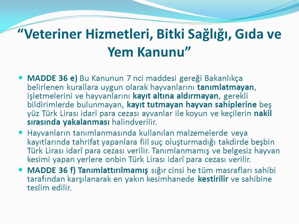 Veteriner Hizmetleri, Bitki Sağlığı, Gıda ve Yem Kanunu MADDE 36 e) Bu Kanunun 7 nci maddesi gereği Bakanlıkça belirlenen kurallara uygun olarak hayvanlarını tanımlatmayan, işletmelerini ve hayvanlarını kayıt altına aldırmayan, gerekli bildirimlerde bulunmayan, kayıt tutmayan hayvan sahiplerine beş yüz Türk Lirası idarî para cezası ayvanlar ile koyun ve keçilerin nakil sırasında yakalanması halindverilir.