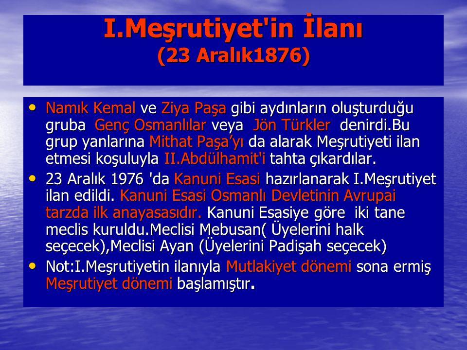 I.Meşrutiyet'in İlanı (23 Aralık1876) Namık Kemal ve Ziya Paşa gibi aydınların oluşturduğu gruba Genç Osmanlılar veya Jön Türkler denirdi.Bu grup yanl