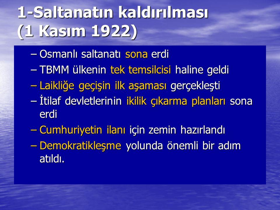 1-Saltanatın kaldırılması (1 Kasım 1922) –Osmanlı saltanatı sona erdi –TBMM ülkenin tek temsilcisi haline geldi –Laikliğe geçişin ilk aşaması gerçekle