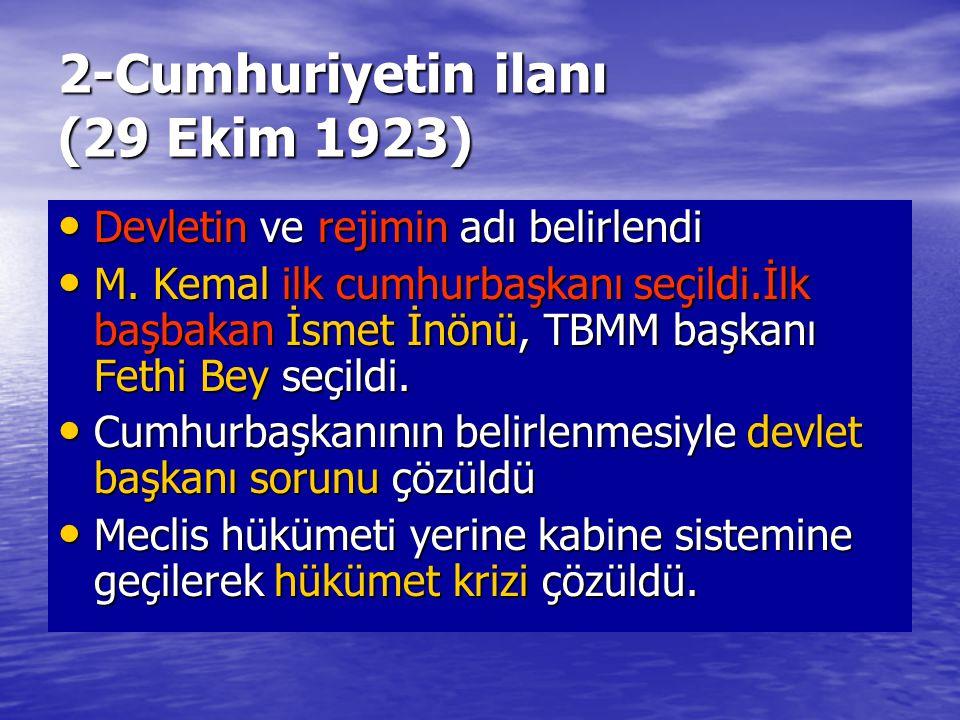 2-Cumhuriyetin ilanı (29 Ekim 1923) Devletin ve rejimin adı belirlendi Devletin ve rejimin adı belirlendi M. Kemal ilk cumhurbaşkanı seçildi.İlk başba
