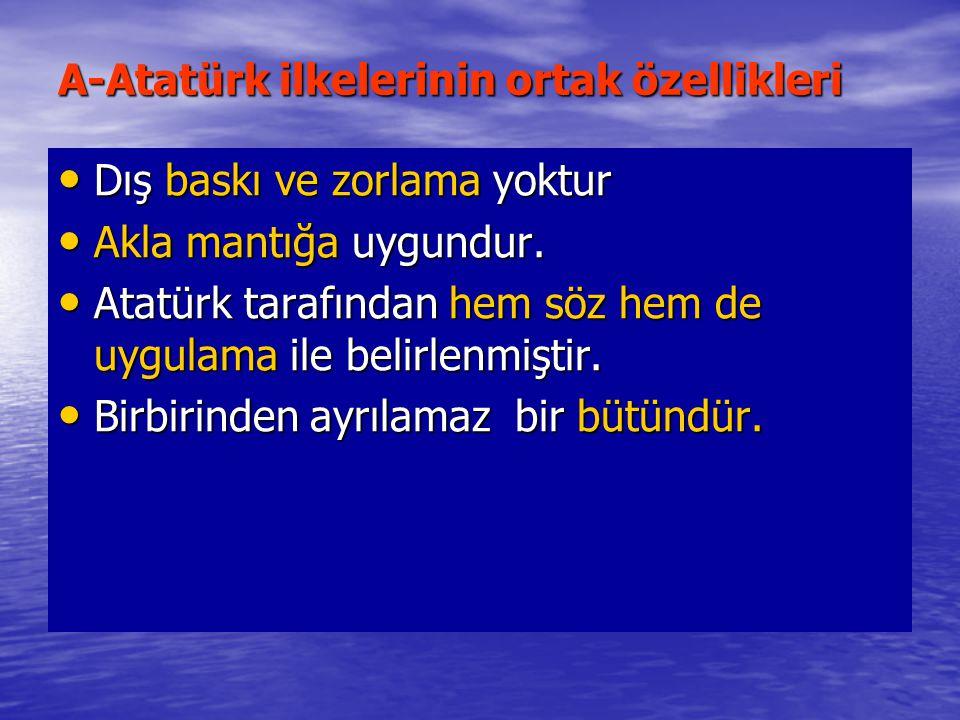 A-Atatürk ilkelerinin ortak özellikleri Dış baskı ve zorlama yoktur Dış baskı ve zorlama yoktur Akla mantığa uygundur. Akla mantığa uygundur. Atatürk
