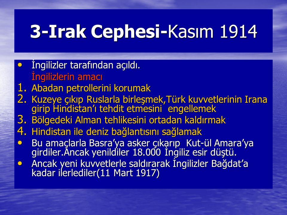 3-Irak Cephesi-Kasım 1914 İngilizler tarafından açıldı. İngilizler tarafından açıldı. İngilizlerin amacı 1. Abadan petrollerini korumak 2. Kuzeye çıkı