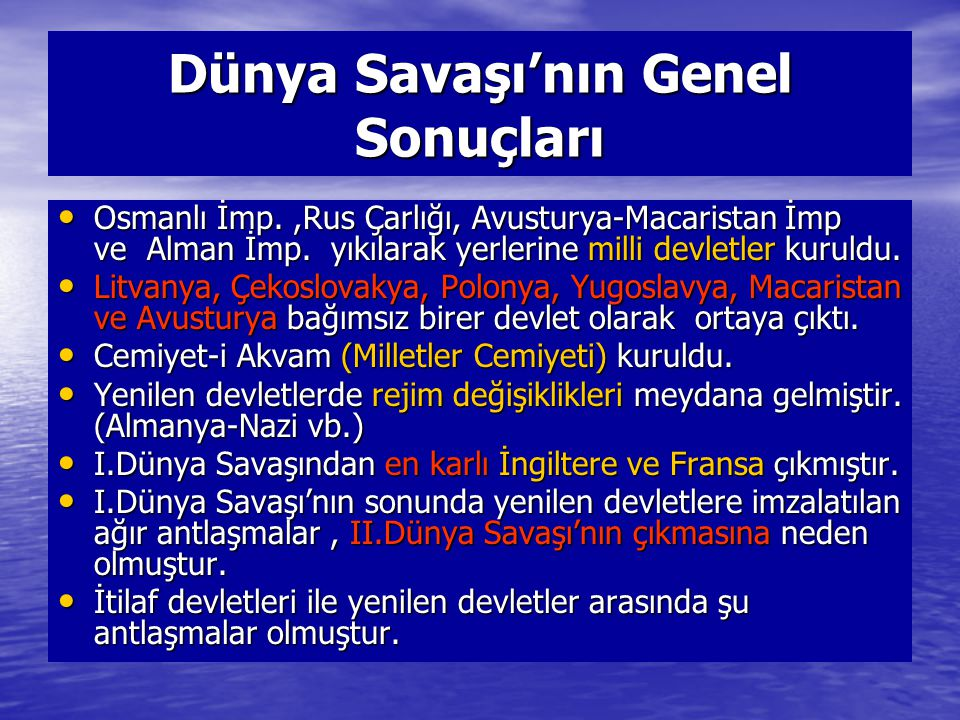 Dünya Savaşı'nın Genel Sonuçları Osmanlı İmp.,Rus Çarlığı, Avusturya-Macaristan İmp ve Alman İmp. yıkılarak yerlerine milli devletler kuruldu. Osmanlı