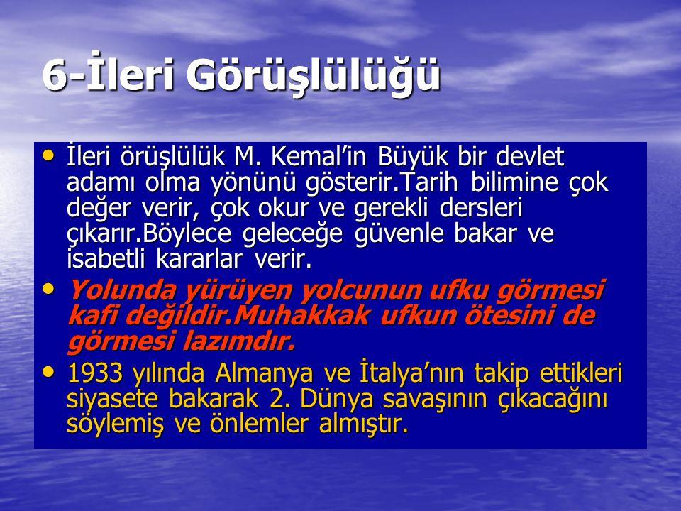 6-İleri Görüşlülüğü İleri örüşlülük M. Kemal'in Büyük bir devlet adamı olma yönünü gösterir.Tarih bilimine çok değer verir, çok okur ve gerekli dersle