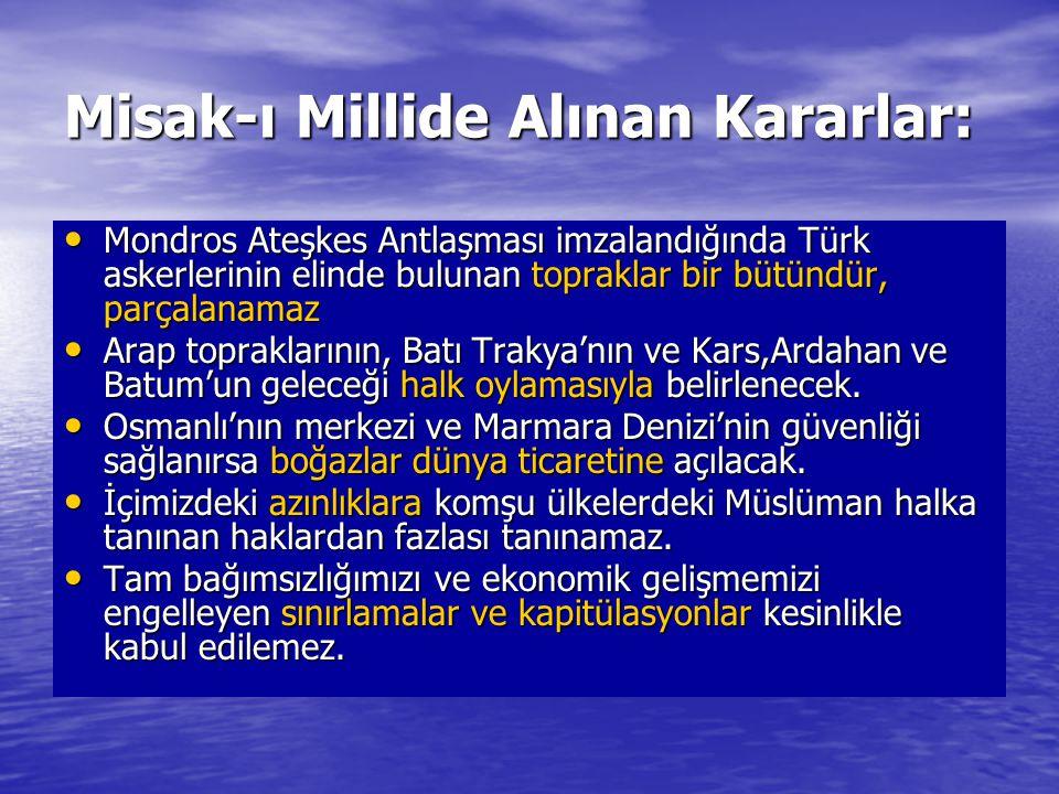 Misak-ı Millide Alınan Kararlar: Mondros Ateşkes Antlaşması imzalandığında Türk askerlerinin elinde bulunan topraklar bir bütündür, parçalanamaz Mondr