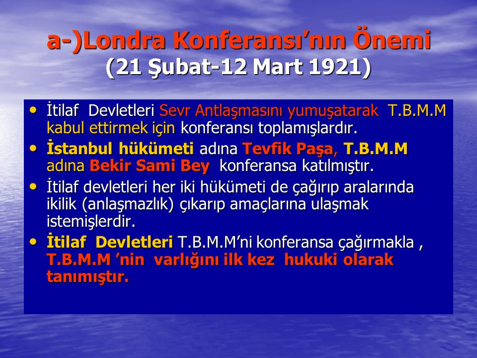a-)Londra Konferansı'nın Önemi (21 Şubat-12 Mart 1921) İtilaf Devletleri Sevr Antlaşmasını yumuşatarak T.B.M.M kabul ettirmek için konferansı toplamış