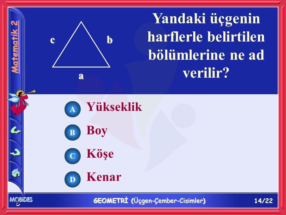 14/22 GEOMETRİ (Üçgen-Çember-Cisimler) Yükseklik Boy Köşe Kenar cb a Yandaki üçgenin harflerle belirtilen bölümlerine ne ad verilir.
