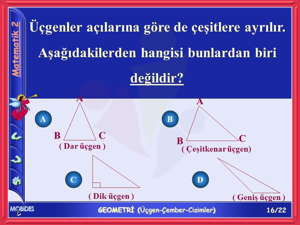 16/22 GEOMETRİ (Üçgen-Çember-Cisimler) Üçgenler açılarına göre de çeşitlere ayrılır.