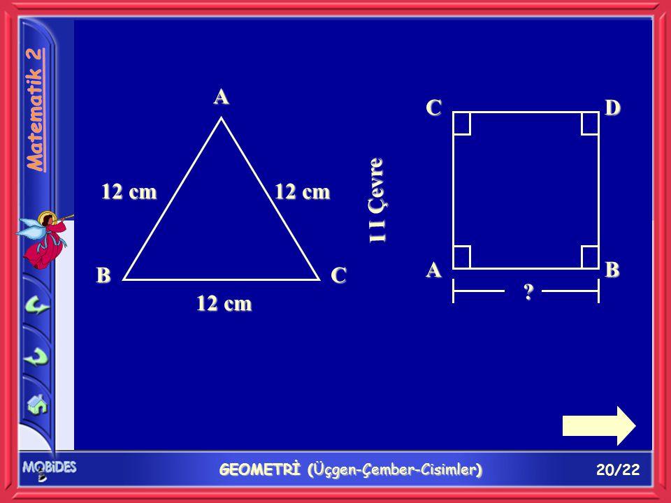 20/22 GEOMETRİ (Üçgen-Çember-Cisimler) A BC 12 cm I I Çevre AB CD