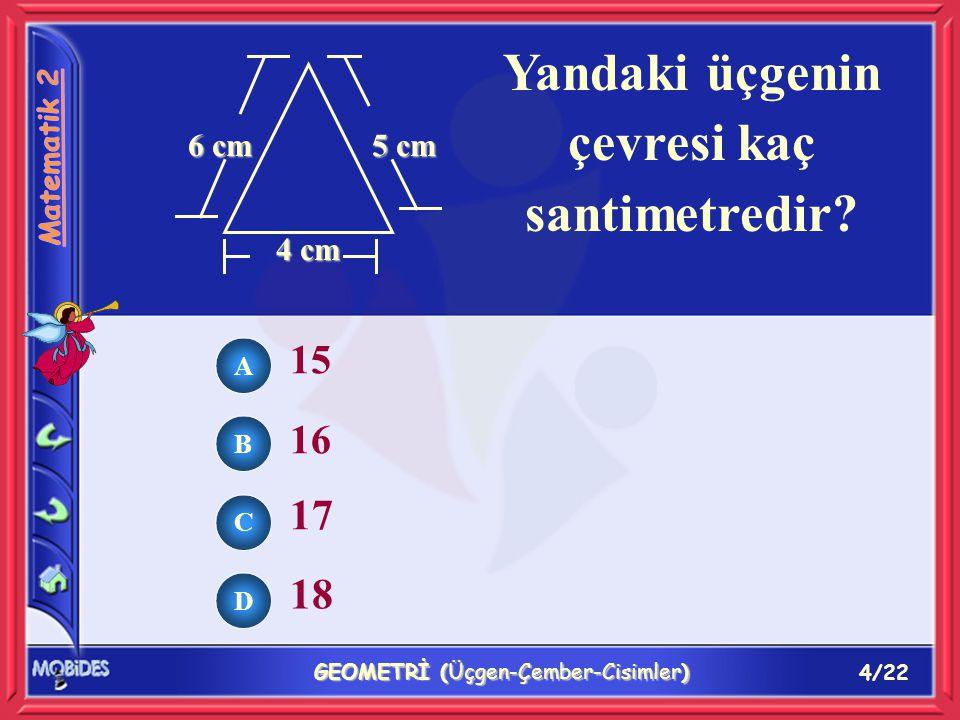 4/22 GEOMETRİ (Üçgen-Çember-Cisimler) 6 cm 5 cm 4 cm Yandaki üçgenin çevresi kaç santimetredir.