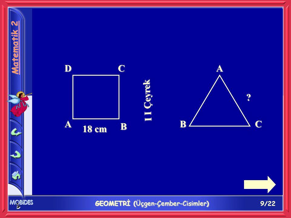 9/22 GEOMETRİ (Üçgen-Çember-Cisimler) DC A B 18 cm I I Çeyrek A BC