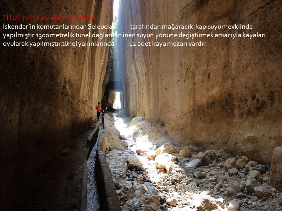 TİTUS (VESPASİANUS ) TÜNELİ : İskender'in komutanlarından Seleucia tarafından mağaracık-kapısuyu mevkiinde yapılmıştır.1300 metrelik tünel dağlardan inen suyun yönüne değiştirmek amacıyla kayaları oyularak yapılmıştır.tünel yakınlarında 12 adet kaya mezarı vardır.