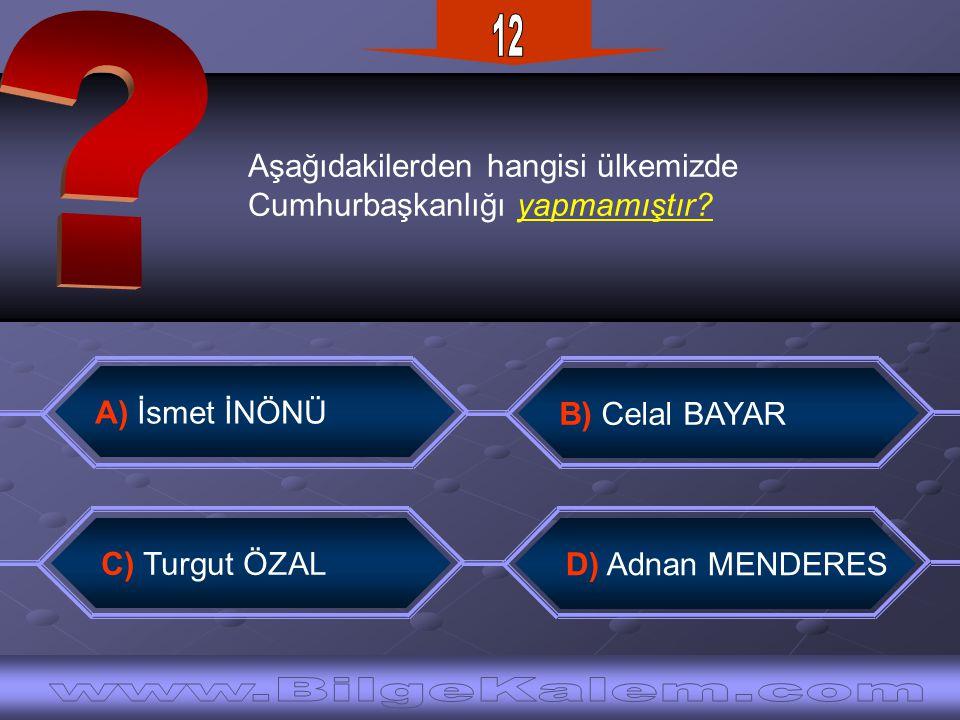 Aşağıdakilerden hangisi ülkemizde Cumhurbaşkanlığı yapmamıştır? C) Turgut ÖZAL B) Celal BAYAR D) Adnan MENDERES A) İsmet İNÖNÜ