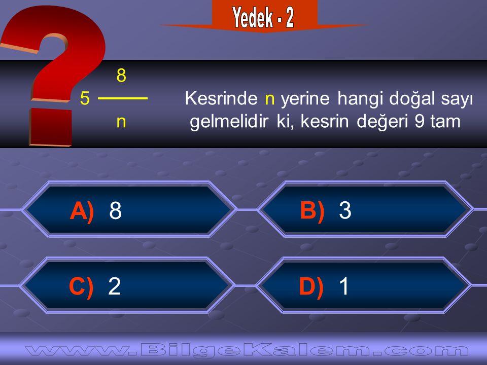8 5 Kesrinde n yerine hangi doğal sayı n gelmelidir ki, kesrin değeri 9 tam A) 8 B) 3 C) 2 D) 1