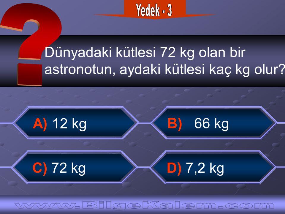 Dünyadaki kütlesi 72 kg olan bir astronotun, aydaki kütlesi kaç kg olur? A) 12 kg B) 66 kg C) 72 kg D) 7,2 kg