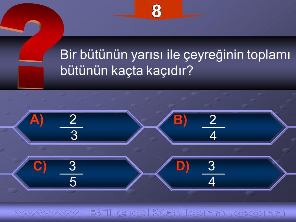 Bir bütünün yarısı ile çeyreğinin toplamı bütünün kaçta kaçıdır? C) 3 5 B) 2 4 D) 3 4 A) 2 3