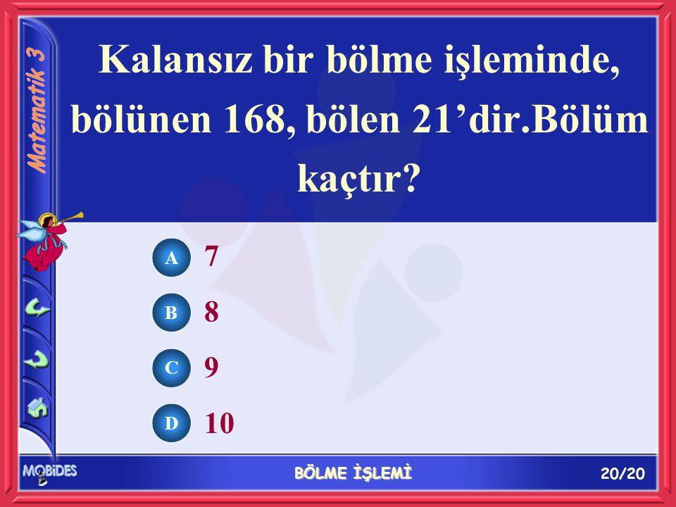 20/20 BÖLME İŞLEMİ A B C D 7 8 9 10 Kalansız bir bölme işleminde, bölünen 168, bölen 21'dir.Bölüm kaçtır?