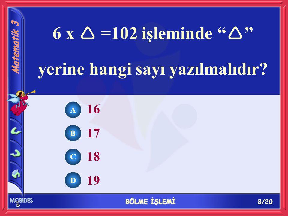 """8/20 BÖLME İŞLEMİ A B C D 16 17 18 19 6 x  =102 işleminde """"  """" yerine hangi sayı yazılmalıdır?"""