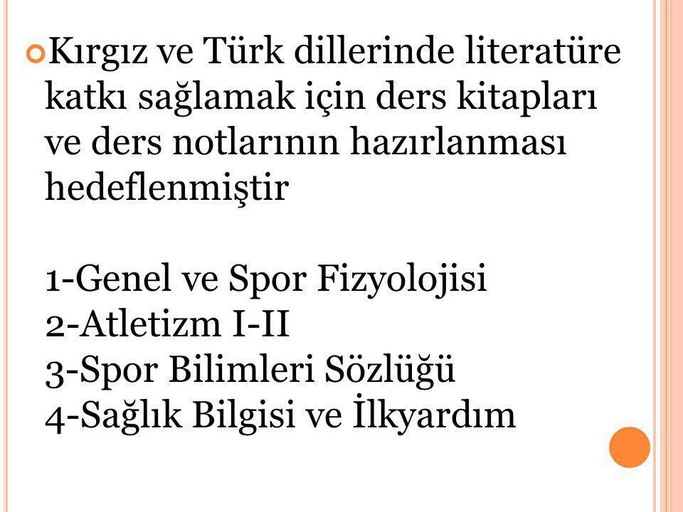 Kırgız ve Türk dillerinde literatüre katkı sağlamak için ders kitapları ve ders notlarının hazırlanması hedeflenmiştir 1-Genel ve Spor Fizyolojisi 2-Atletizm I-II 3-Spor Bilimleri Sözlüğü 4-Sağlık Bilgisi ve İlkyardım