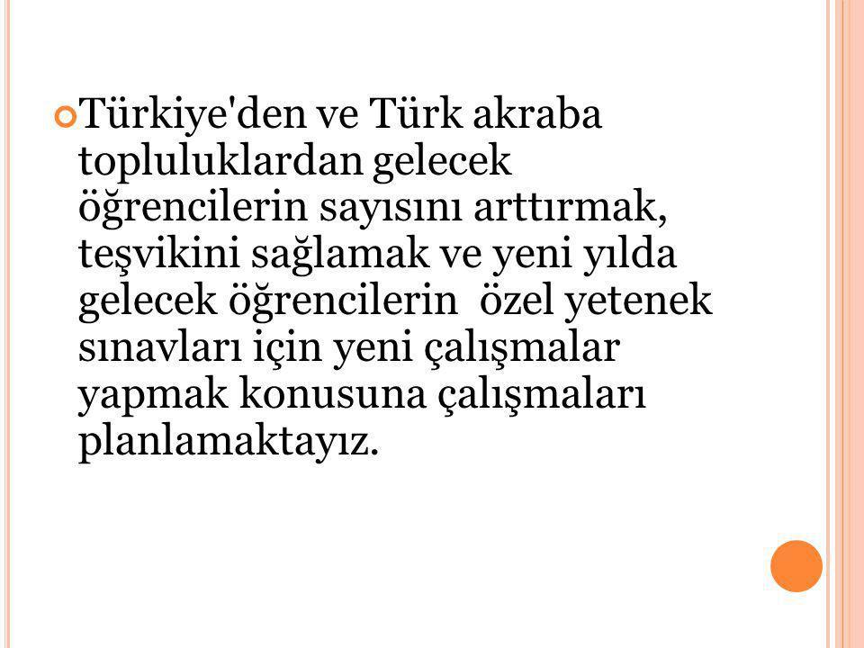 Türkiye den ve Türk akraba topluluklardan gelecek öğrencilerin sayısını arttırmak, teşvikini sağlamak ve yeni yılda gelecek öğrencilerin özel yetenek sınavları için yeni çalışmalar yapmak konusuna çalışmaları planlamaktayız.