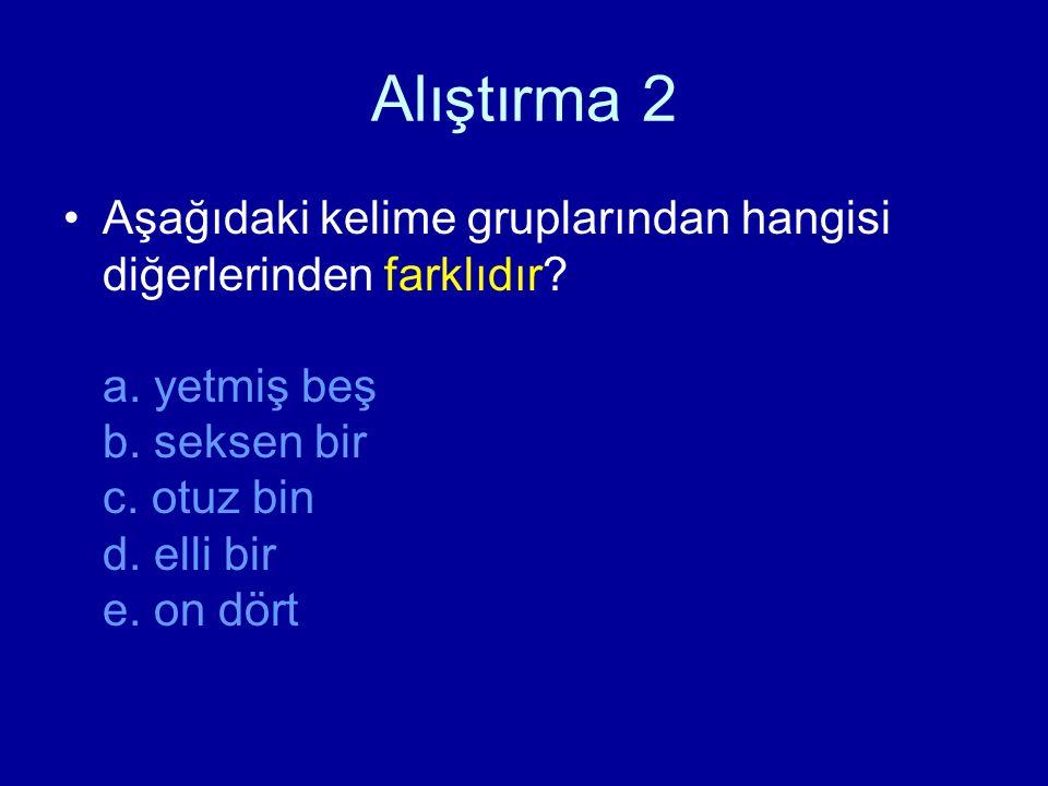 Alıştırma 2 Aşağıdaki kelime gruplarından hangisi diğerlerinden farklıdır? a. yetmiş beş b. seksen bir c. otuz bin d. elli bir e. on dört