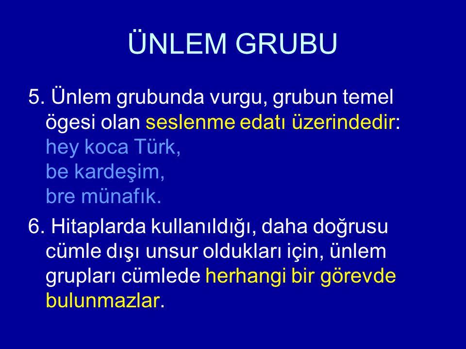 ÜNLEM GRUBU 5. Ünlem grubunda vurgu, grubun temel ögesi olan seslenme edatı üzerindedir: hey koca Türk, be kardeşim, bre münafık. 6. Hitaplarda kullan
